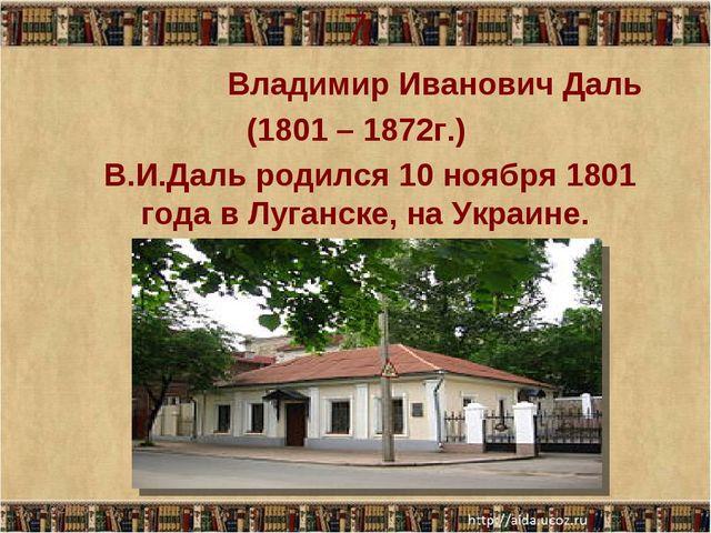 7 Владимир Иванович Даль (1801 – 1872г.) В.И.Даль родился 10 ноября 1801 год...