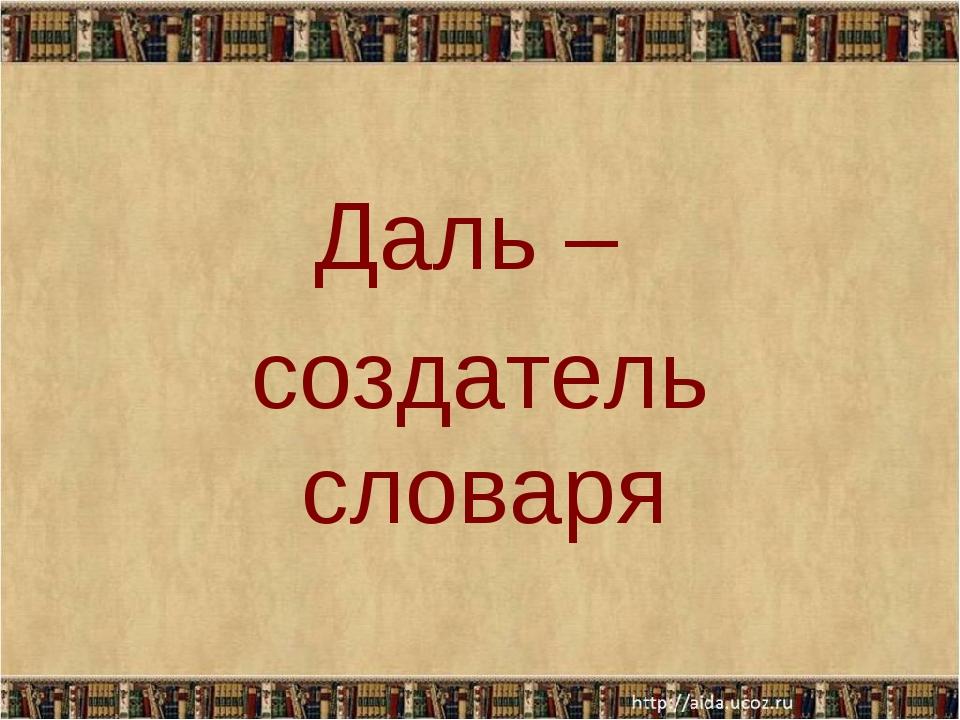Даль – создатель словаря