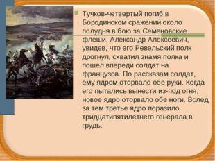 Тучков-четвертый погиб в Бородинском сражении около полудня в бою за Семеновс
