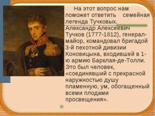 На этот вопрос нам поможет ответить семейная легенда Тучковых. Александр Але