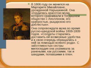 В 1806 году он женился на Маргарите Михайловне, урожденной Нарышкиной. Она «г