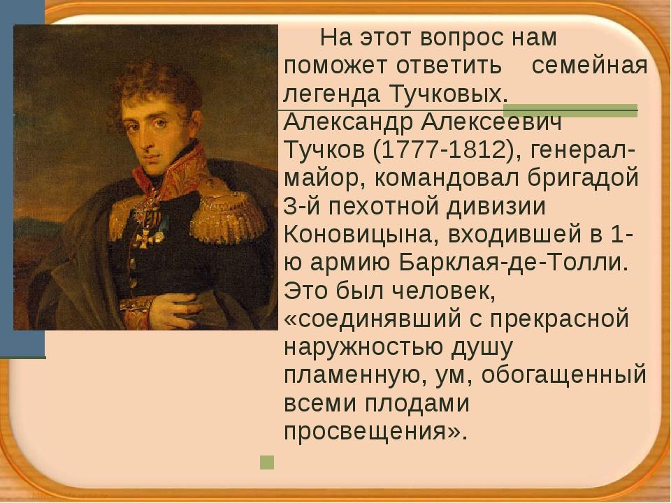 На этот вопрос нам поможет ответить семейная легенда Тучковых. Александр Але...