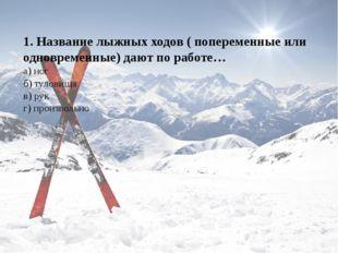 1. Название лыжных ходов ( попеременные или одновременные) дают по работе… а)