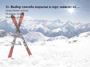 11. Выбор способа подъема в гору зависит от… а) крутизны склона б) длины пало