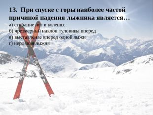 13.При спуске с горы наиболее частой причиной падения лыжника является… а)