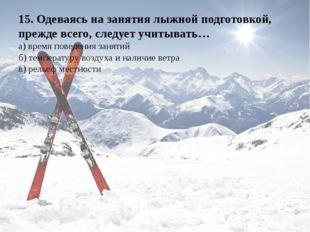 15. Одеваясь на занятия лыжной подготовкой, прежде всего, следует учитывать…