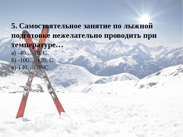 5. Самостоятельное занятие по лыжной подготовке нежелательно проводить при те...