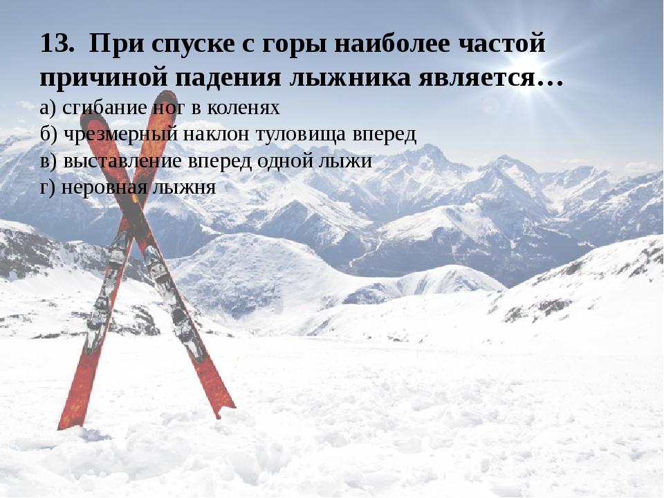 13.При спуске с горы наиболее частой причиной падения лыжника является… а)...