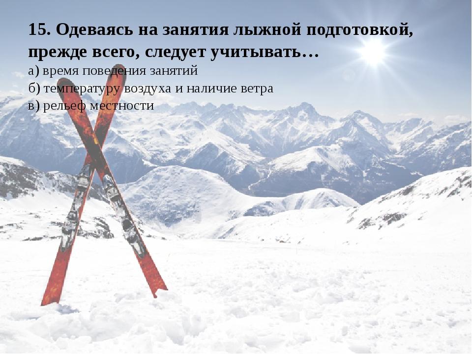 15. Одеваясь на занятия лыжной подготовкой, прежде всего, следует учитывать…...