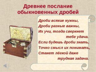Древнее послание Дроби всякие нужны, Дроби разные важны, Их учи, тогда сверкн