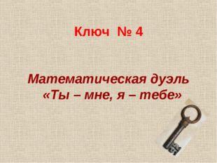 Ключ № 4 Математическая дуэль «Ты – мне, я – тебе»