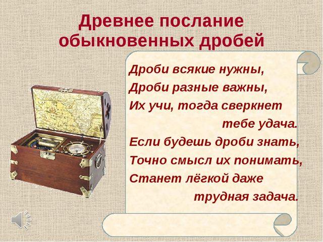 Древнее послание Дроби всякие нужны, Дроби разные важны, Их учи, тогда сверкн...