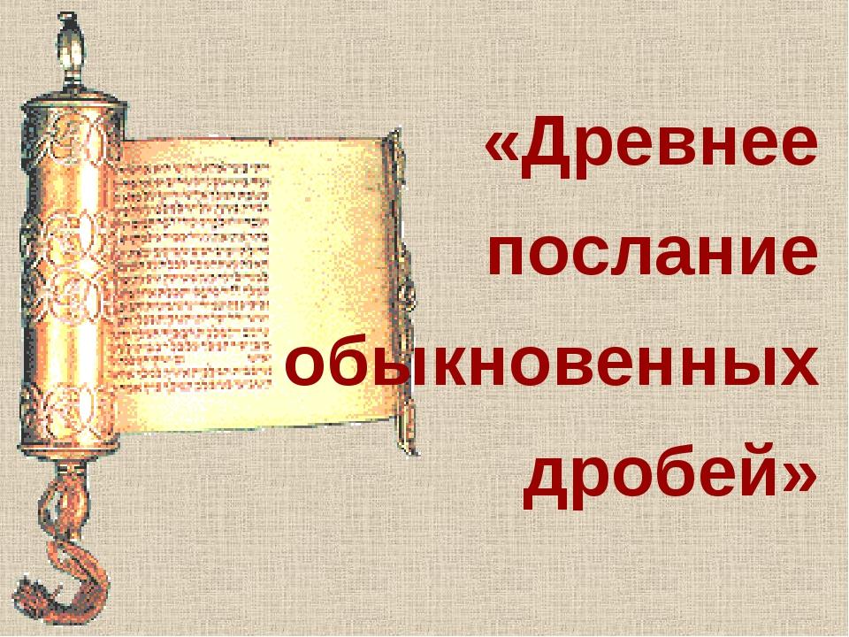 «Древнее послание обыкновенных дробей»