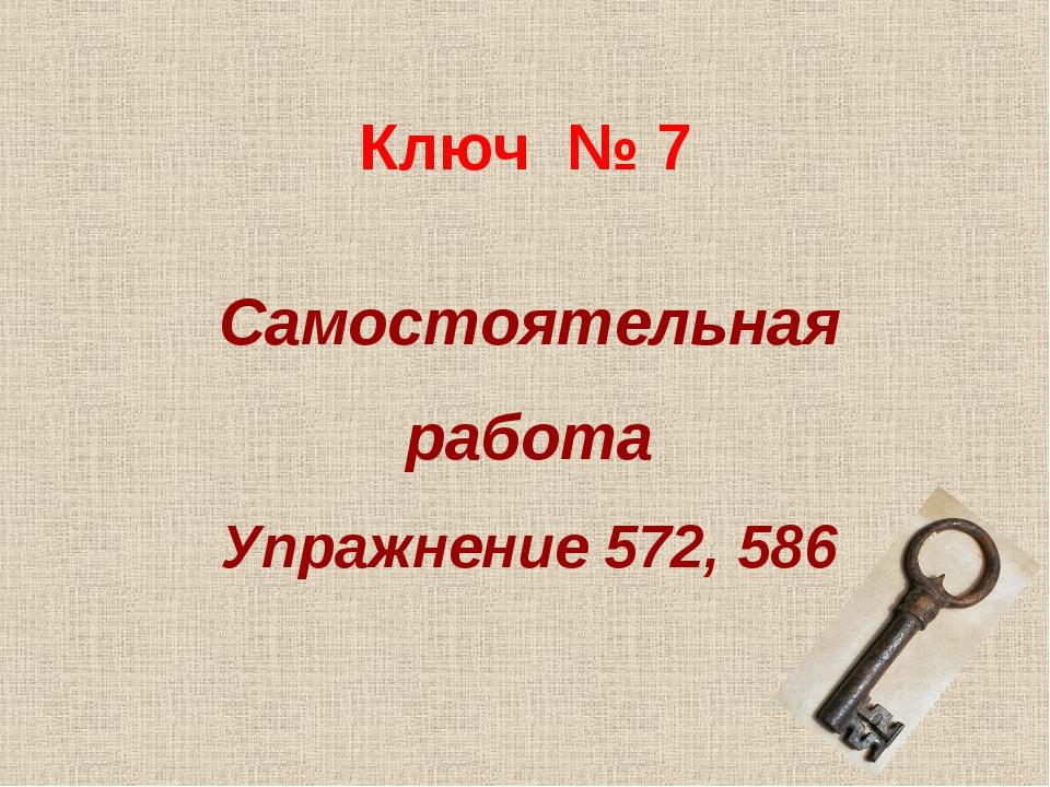 Ключ № 7 Самостоятельная работа Упражнение 572, 586