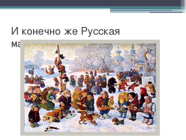 И конечно же Русская масленица)