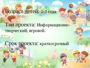 Возраст детей: 2-3 года Тип проекта: Информационно- творческий, игровой. Сро