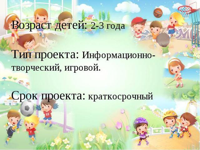 Возраст детей: 2-3 года Тип проекта: Информационно- творческий, игровой. Сро...