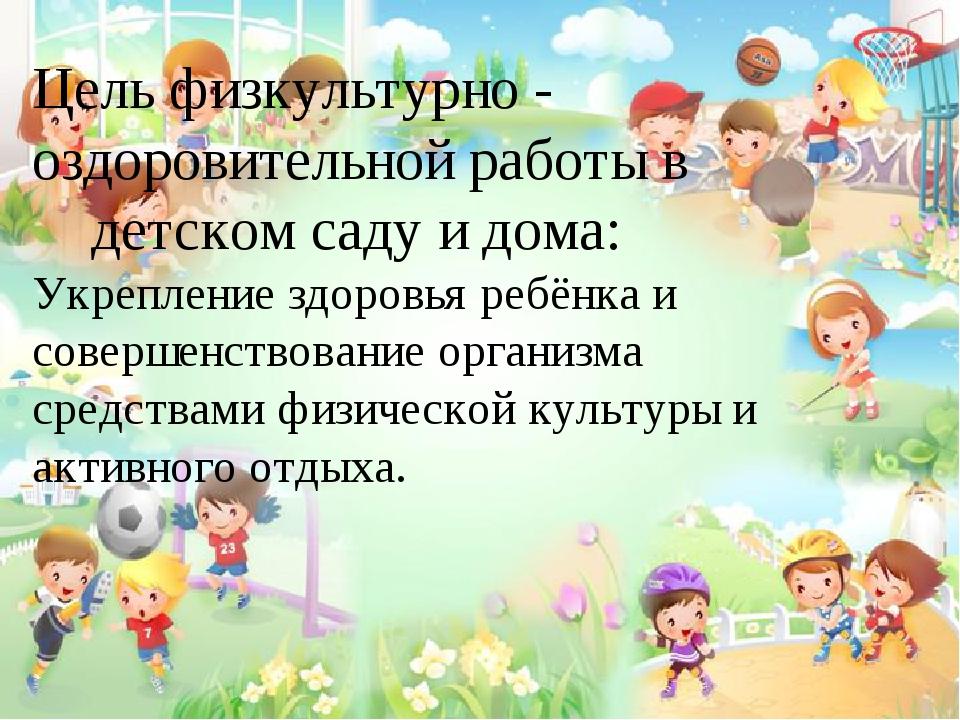 Цель физкультурно - оздоровительной работы в детском саду и дома: Укрепление...