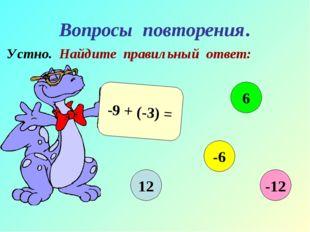 Вопросы повторения. Устно. Найдите правильный ответ: -9 + (-3) = 12 6 -6 -12