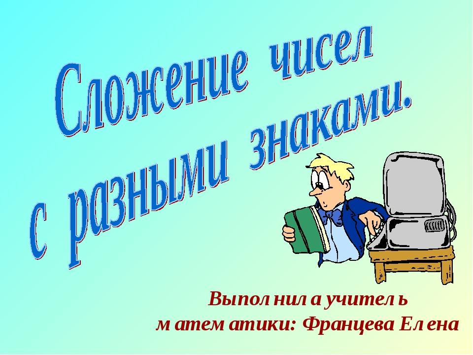 Выполнила учитель математики: Францева Елена