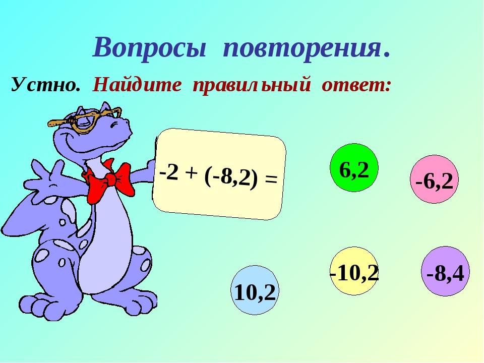 Вопросы повторения. Устно. Найдите правильный ответ: -2 + (-8,2) = -6,2 6,2 1...