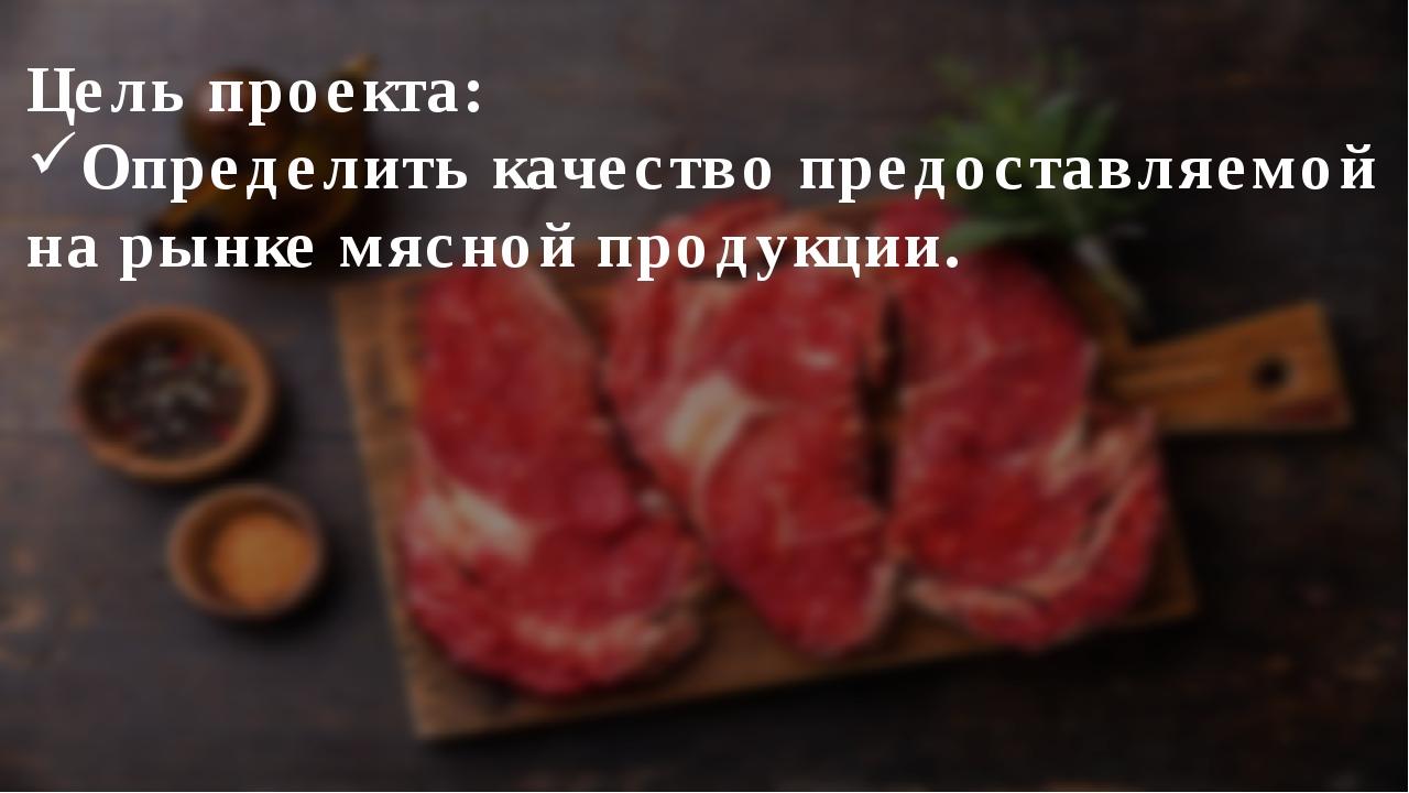 Цель проекта: Определить качество предоставляемой на рынке мясной продукции.