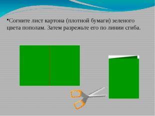 Согните лист картона (плотной бумаги) зеленого цвета пополам. Затем разрежьте