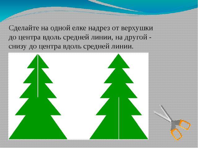 Сделайте на одной елке надрез от верхушки до центра вдоль средней линии, на д...
