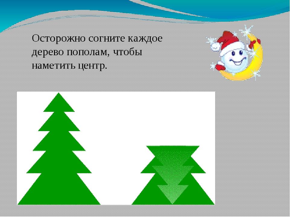 Осторожно согните каждое дерево пополам, чтобы наметить центр.