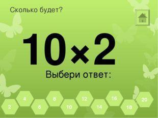 Сколько будет? 10×2 Выбери ответ: 18 20 16 14 12 10 8 6 4 2