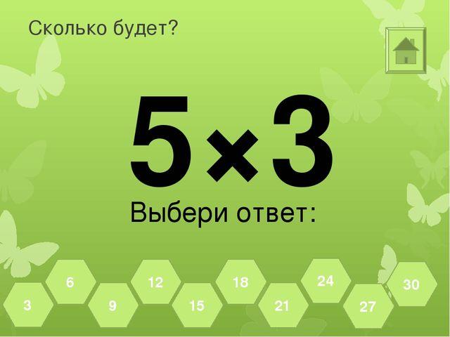 Сколько будет? 6×3 Выбери ответ: 27 30 24 21 18 15 12 9 6 3