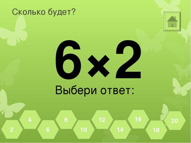 Сколько будет? 6×2 Выбери ответ: 18 20 16 14 12 10 8 6 4 2