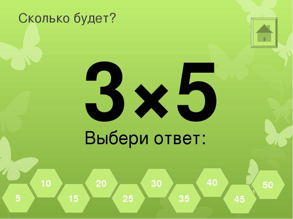 Сколько будет? 6×5 Выбери ответ: 45 50 40 35 30 25 20 15 10 5