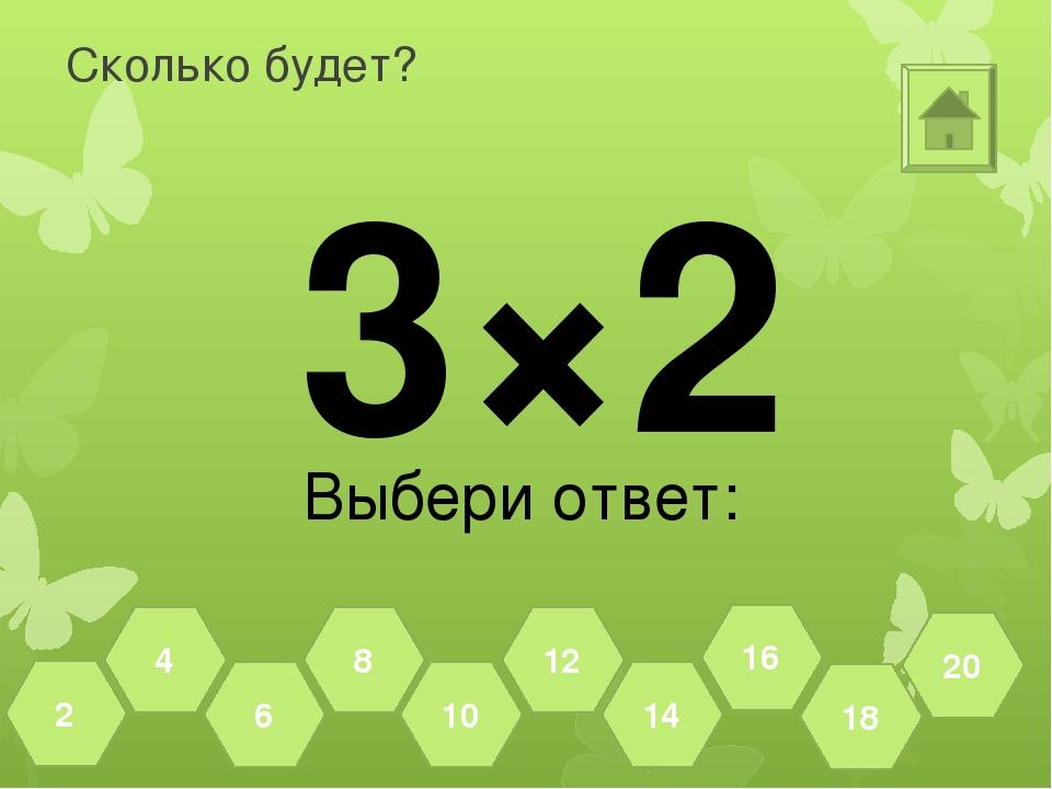 Сколько будет? 3×2 Выбери ответ: 18 20 16 14 12 10 8 6 4 2