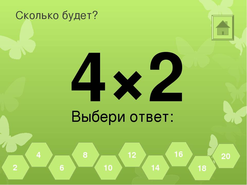 Сколько будет? 4×2 Выбери ответ: 18 20 16 14 12 10 8 6 4 2