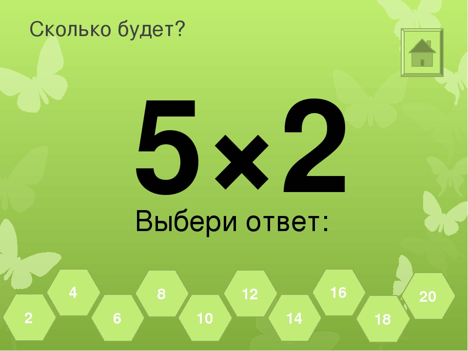 Сколько будет? 5×2 Выбери ответ: 18 20 16 14 12 10 8 6 4 2