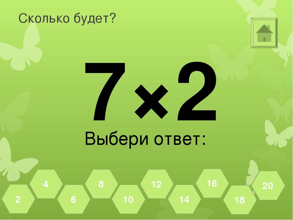 Сколько будет? 7×2 Выбери ответ: 18 20 16 14 12 10 8 6 4 2