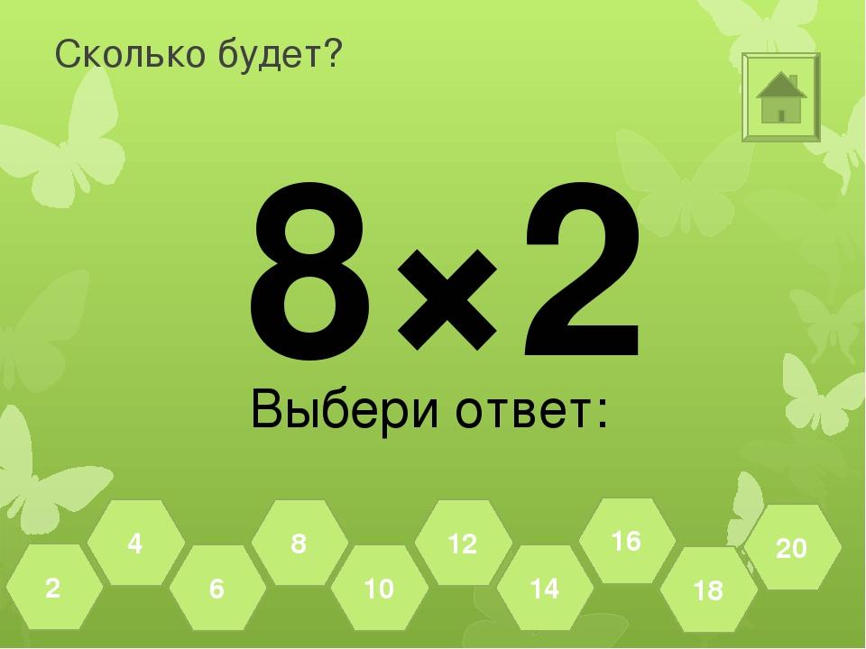 Сколько будет? 8×2 Выбери ответ: 18 20 16 14 12 10 8 6 4 2