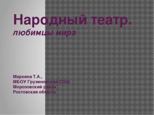 Народный театр. любимцы мира Маркина Т.А., МБОУ Грузиновская СОШ Морозовский