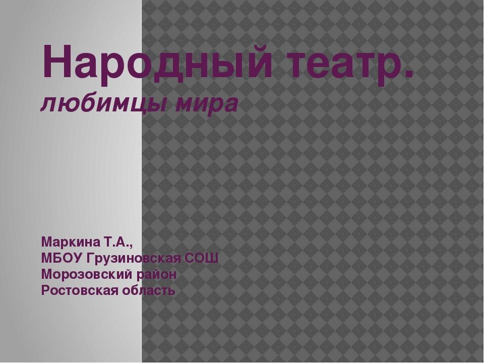 Народный театр. любимцы мира Маркина Т.А., МБОУ Грузиновская СОШ Морозовский...