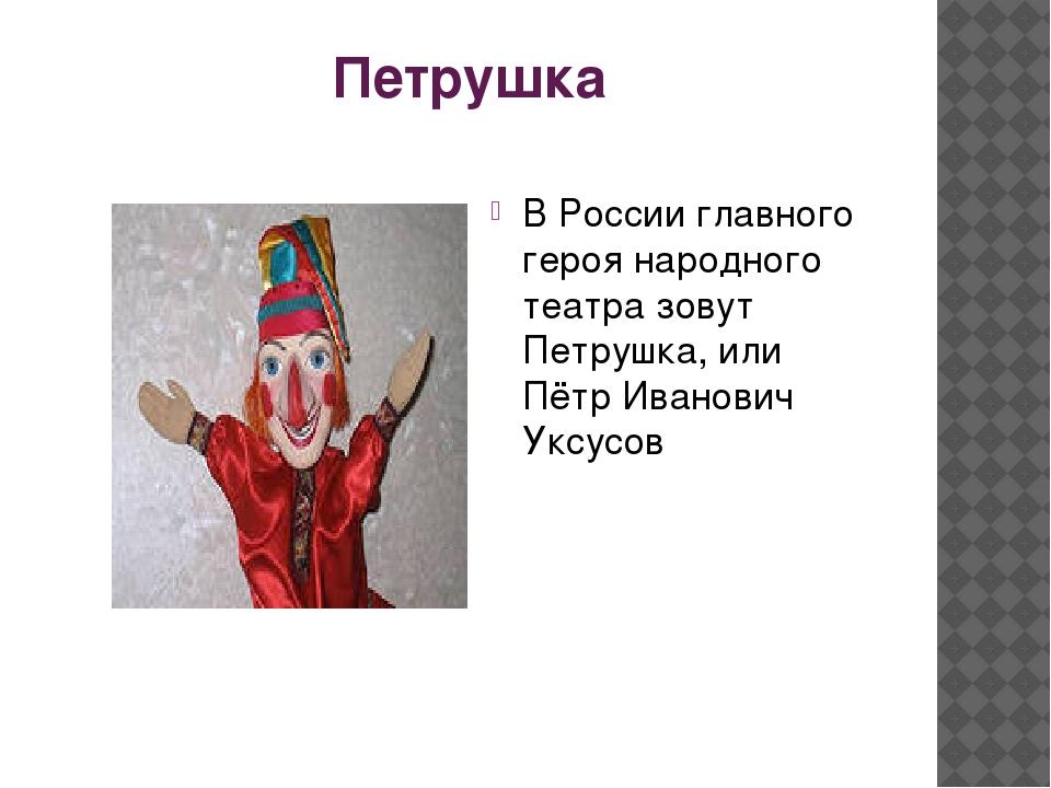 Петрушка В России главного героя народного театра зовут Петрушка, или Пётр Ив...