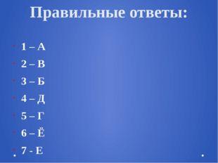 Правильные ответы: 1 – А 2 – В 3 – Б 4 – Д 5 – Г 6 – Ё 7 - Е