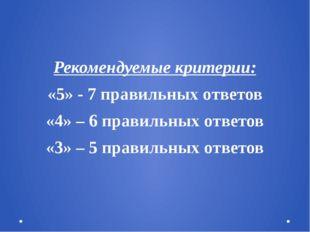 Рекомендуемые критерии: «5» - 7 правильных ответов «4» – 6 правильных ответо