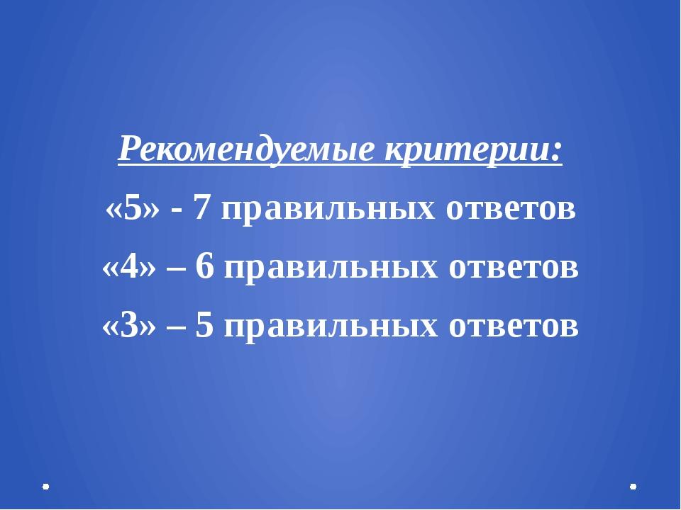 Рекомендуемые критерии: «5» - 7 правильных ответов «4» – 6 правильных ответо...