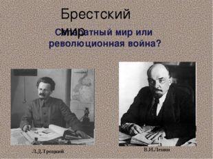 Сепаратный мир или революционная война? Брестский мир Л.Д.Троцкий В.И.Ленин