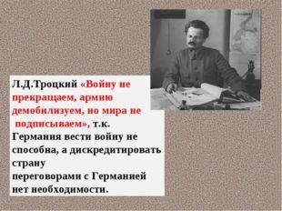 Л.Д.Троцкий «Войну не прекращаем, армию демобилизуем, но мира не подписываем»