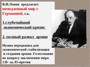 В.И.Ленин предлагает немедленный мир с Германией, т.к. 1.глубочайший экономич