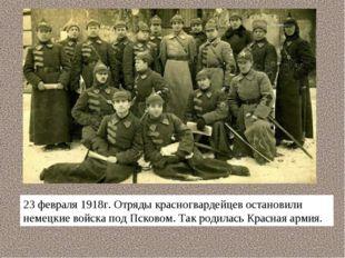 23 февраля 1918г. Отряды красногвардейцев остановили немецкие войска под Пско