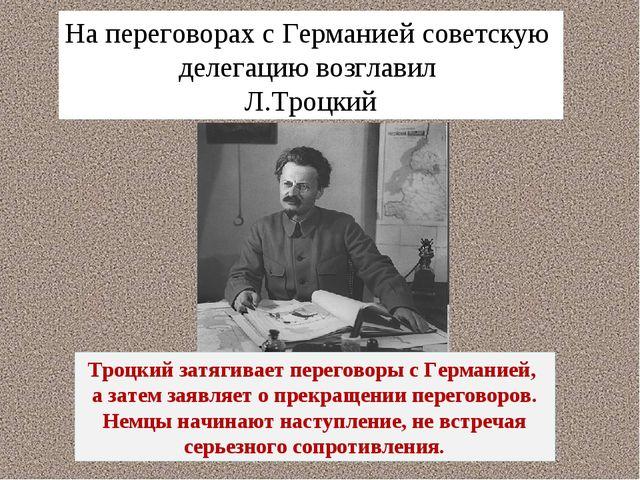 На переговорах с Германией советскую делегацию возглавил Л.Троцкий Троцкий за...