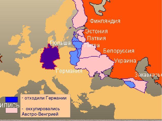 отходили Германии - оккупировались Австро-Венгрией